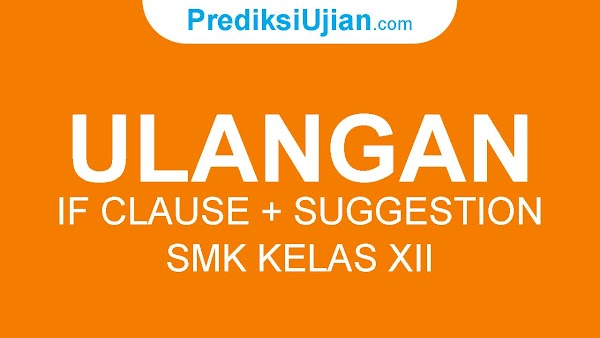 ULANGAN IF CLAUSE FOLLOWED BY SUGGESTION - B. INGGRIS SMK KELAS XII
