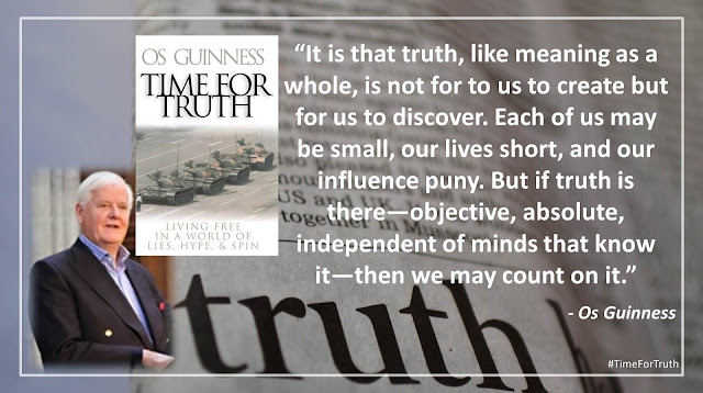 "Quote from ""Time for Truth"" by Os Guinness- ""It is that truth, like meaning as a whole, is not for to us to create but for us to discover. Each of us may be small, our lives short, and our influence puny. But if truth is there—objective, absolute, independent of minds that know it— then we may count on it."""