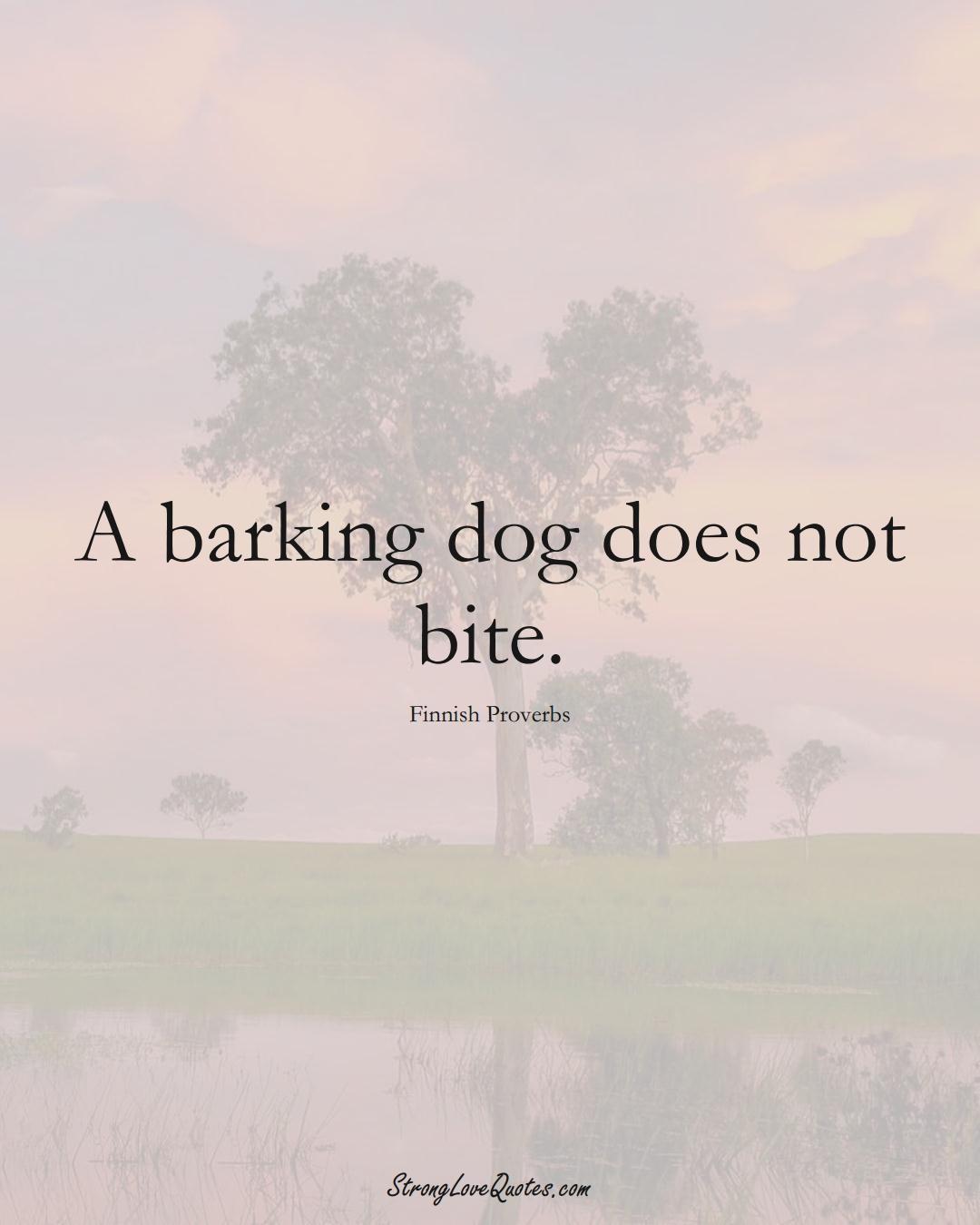 A barking dog does not bite. (Finnish Sayings);  #EuropeanSayings