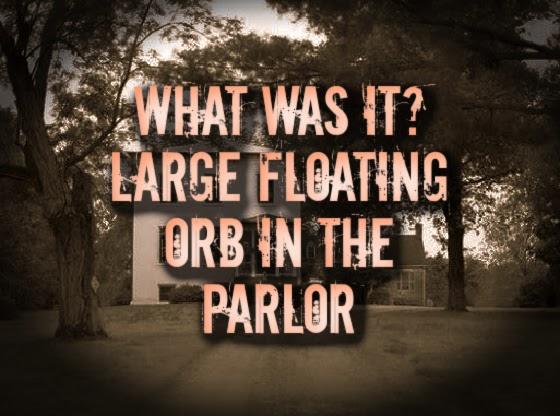 What Was it? Large Floating Orb in the Parlor