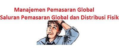 Saluran Pemasaran Global dan Distribusi Fisik