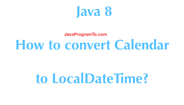 Java 8 - How to convert Calendar to LocalDateTime?