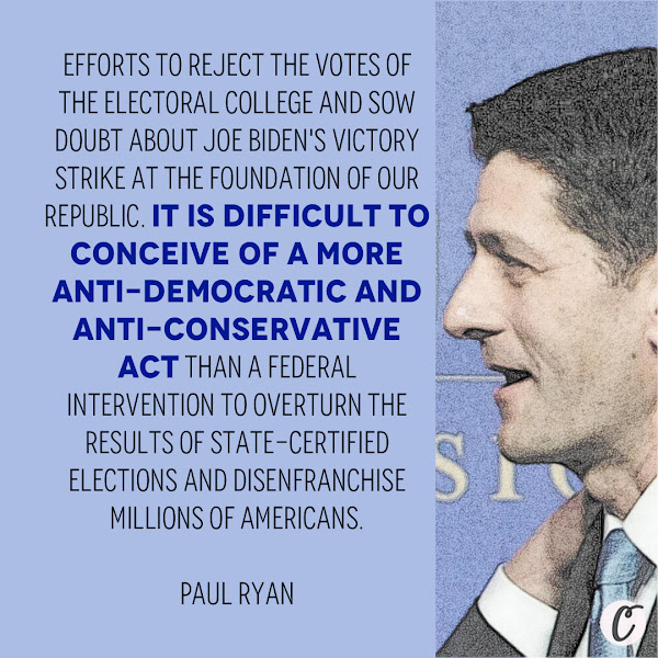 Efforts to reject the votes of the Electoral College and sow doubt about Joe Biden's victory strike at the foundation of our republic. It is difficult to conceive of a more anti-democratic and anti-conservative act than a federal intervention to overturn the results of state-certified elections and disenfranchise millions of Americans. — Paul Ryan, Former House Speaker who represented Wisconsin in Congress from 1999 to 2019
