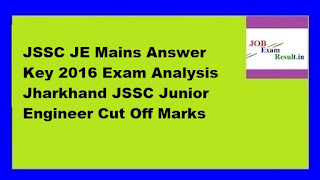 JSSC JE Mains Answer Key 2016 Exam Analysis Jharkhand JSSC Junior Engineer Cut Off Marks