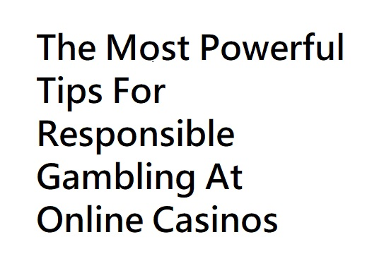 The Most Powerful Tips For Responsible Gambling At Online Casinos