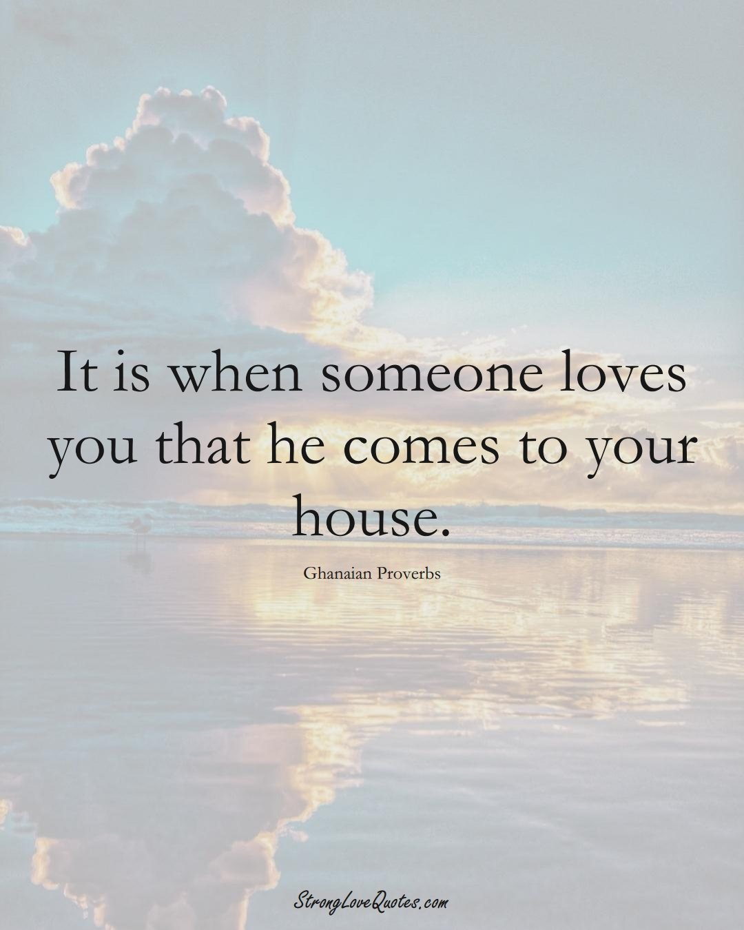 It is when someone loves you that he comes to your house. (Ghanaian Sayings);  #AfricanSayings