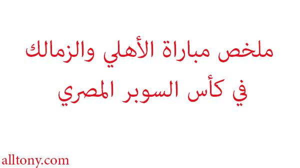 ملخص مباراة الأهلي والزمالك في كأس السوبر المصري