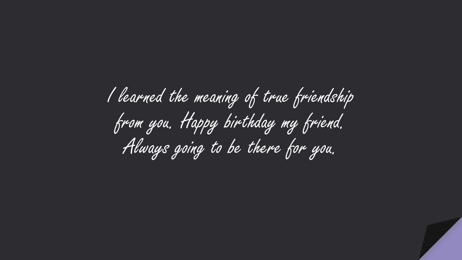 I learned the meaning of true friendship from you. Happy birthday my friend. Always going to be there for you.FALSE
