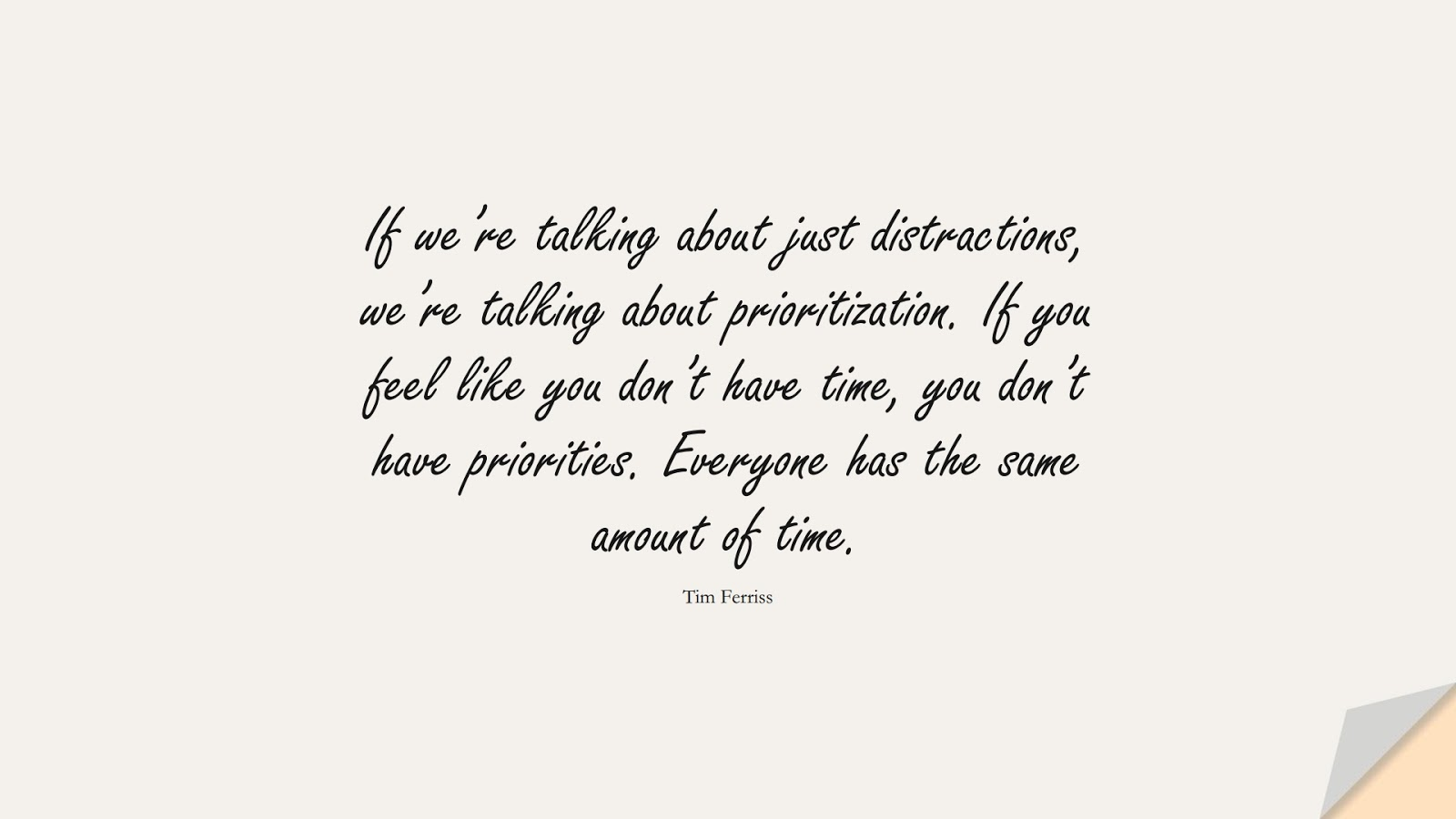 If we're talking about just distractions, we're talking about prioritization. If you feel like you don't have time, you don't have priorities. Everyone has the same amount of time. (Tim Ferriss);  #TimFerrissQuotes
