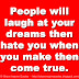 People will laugh at your dreams then hate you when you make then come true.