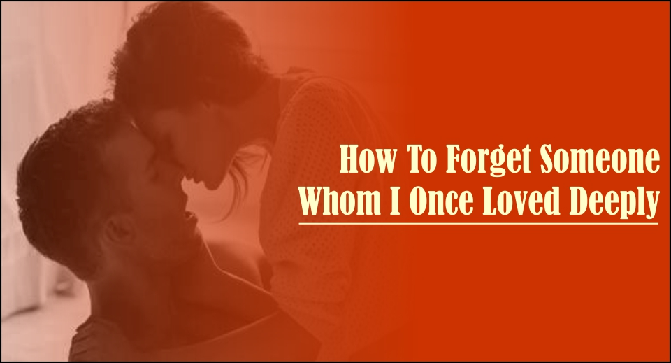 How To Forget Someone Whom I Once Loved Deeply Itsmydesh
