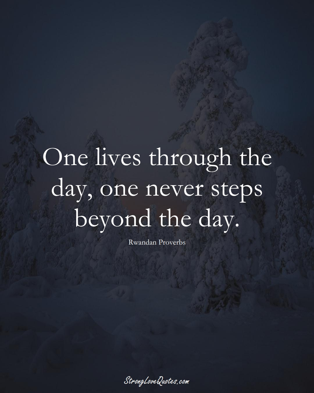 One lives through the day, one never steps beyond the day. (Rwandan Sayings);  #AfricanSayings