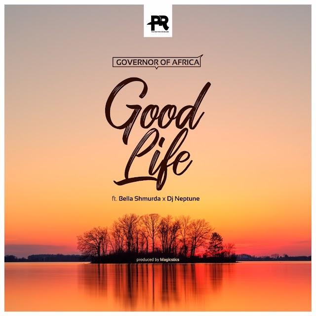MUSIC: Governor Of Africa - Good Life ft. DJ Neptune & Bella Shmurda