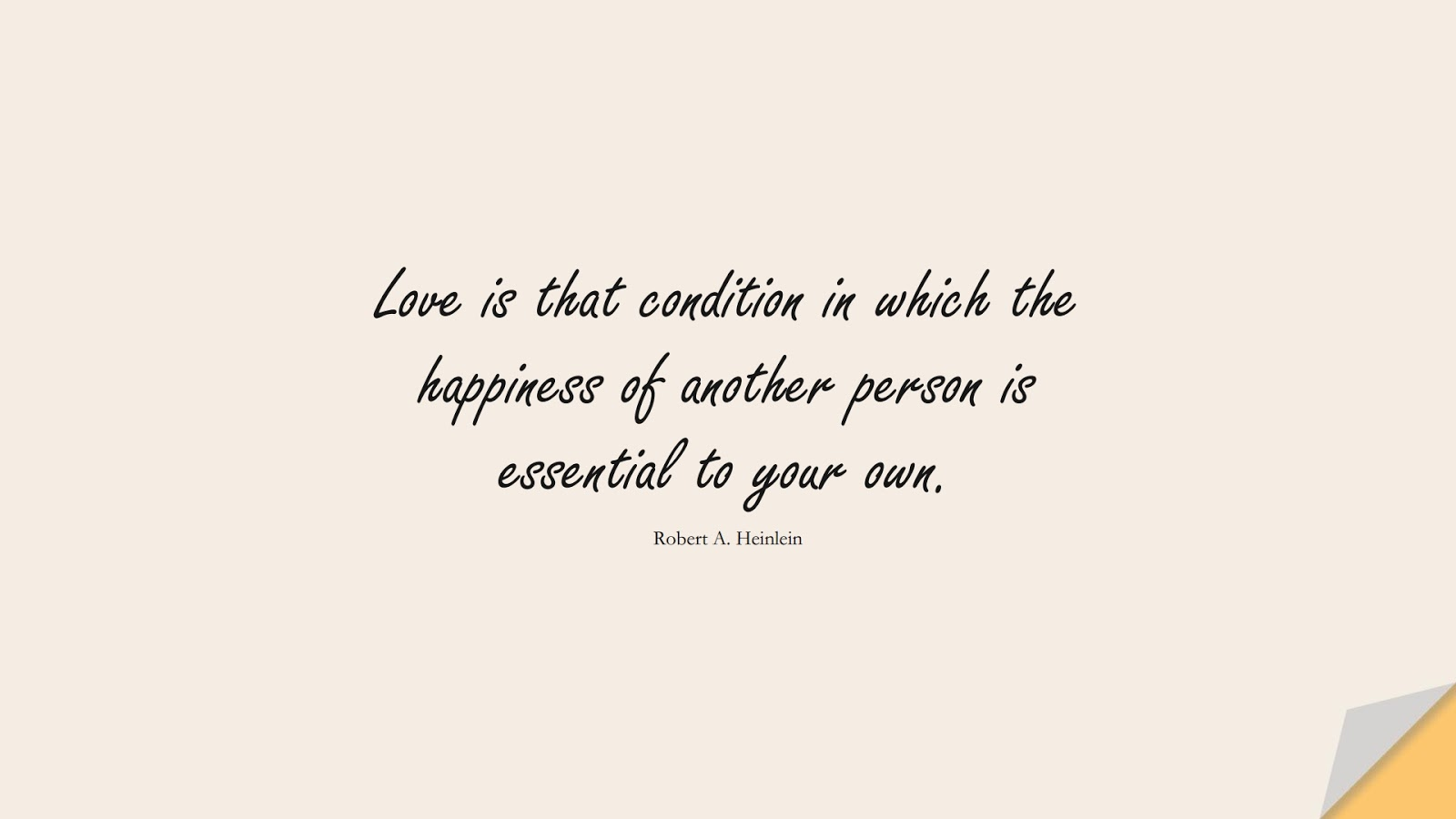 Love is that condition in which the happiness of another person is essential to your own. (Robert A. Heinlein);  #HappinessQuotes