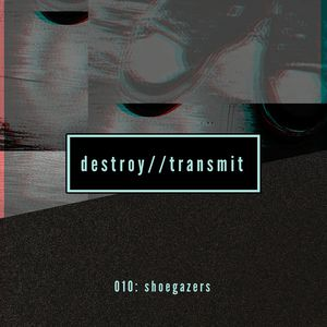 Destroy//Transmit. 010: Shoegazers
