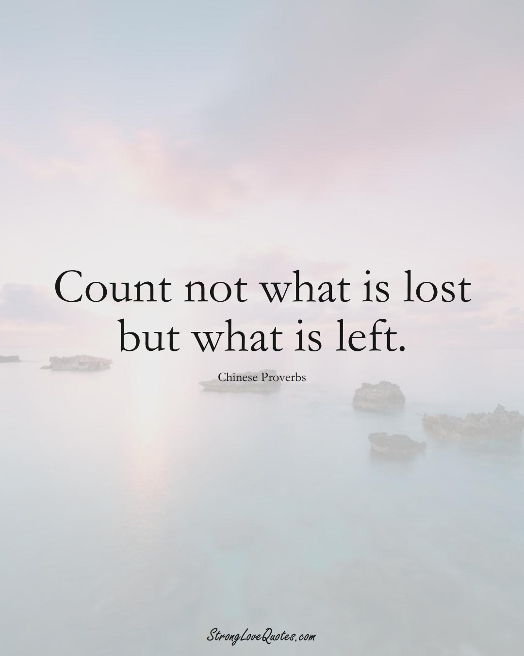 Count not what is lost but what is left. (Chinese Sayings);  #AsianSayings
