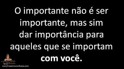 O importante não é ser importante, mas sim dar importância para aqueles que se importam com você.