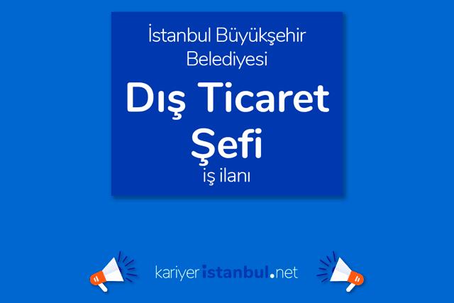 İstanbul Büyükşehir Belediyesi, dış ticaret şefi alacak. İBB Kariyer iş ilanları kariyeristanbul.net'te!