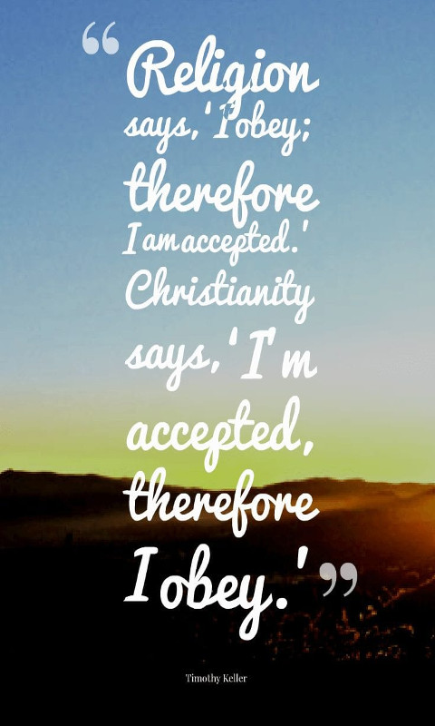 """Religion says, 'I obey; therefore I am accepted. ' Christianity says, 'I'm accepted, therefore I obey. '"""""""