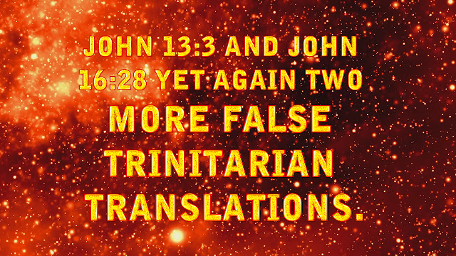 John 13:3, and 16:28 FALSE TRINITARIAN TRANSLATIONS.
