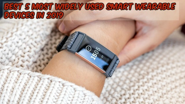 Best 5 Most Widely Used Smart Wearable Devices In 2019