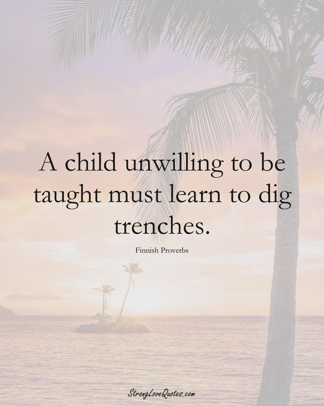A child unwilling to be taught must learn to dig trenches. (Finnish Sayings);  #EuropeanSayings