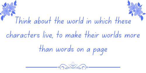 Think about the world in which these characters live, to make their worlds more than words on a page