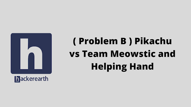 HackerEarth ( Problem B ) Pikachu vs Team Meowstic and Helping Hand problem solution