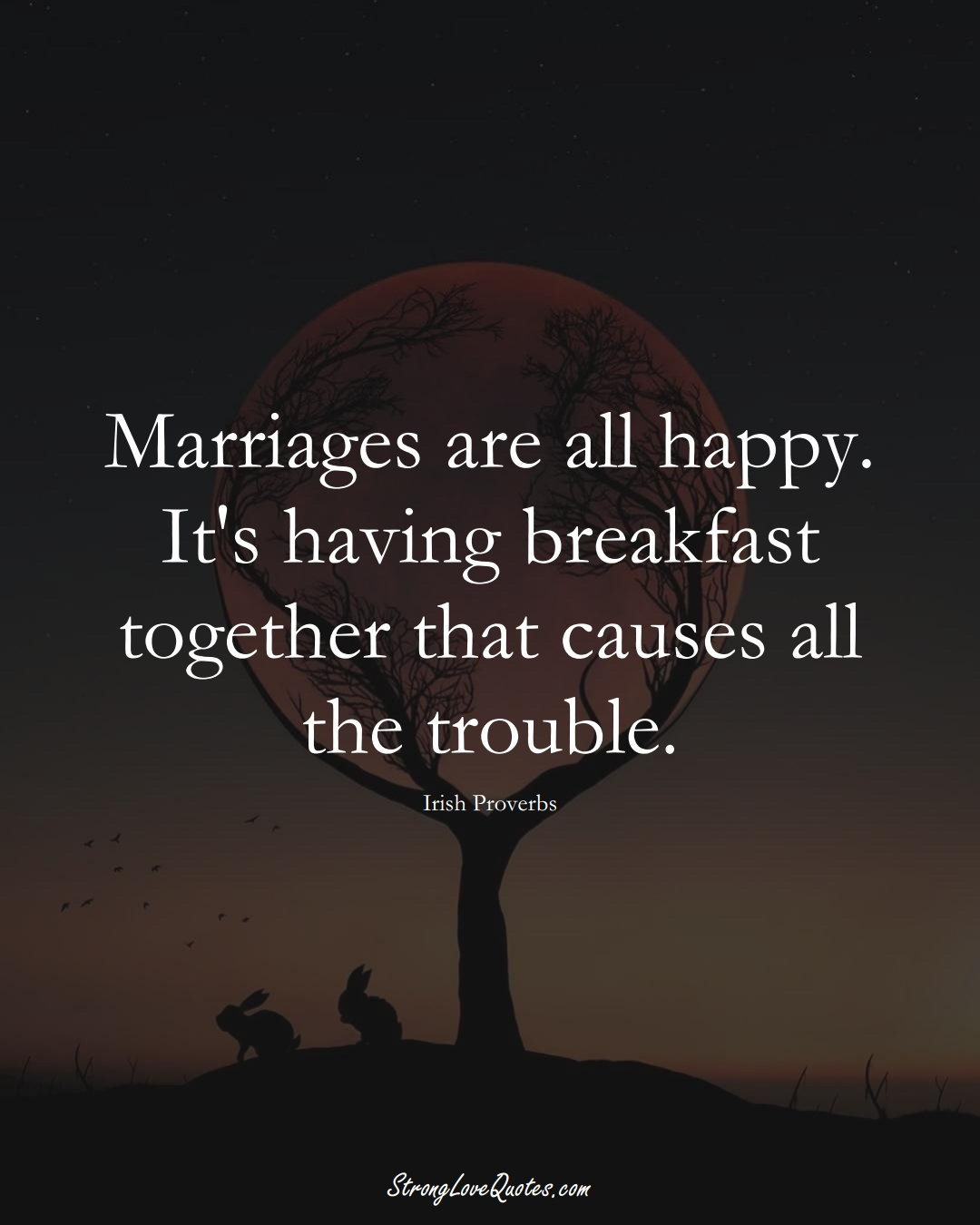 Marriages are all happy. It's having breakfast together that causes all the trouble. (Irish Sayings);  #EuropeanSayings