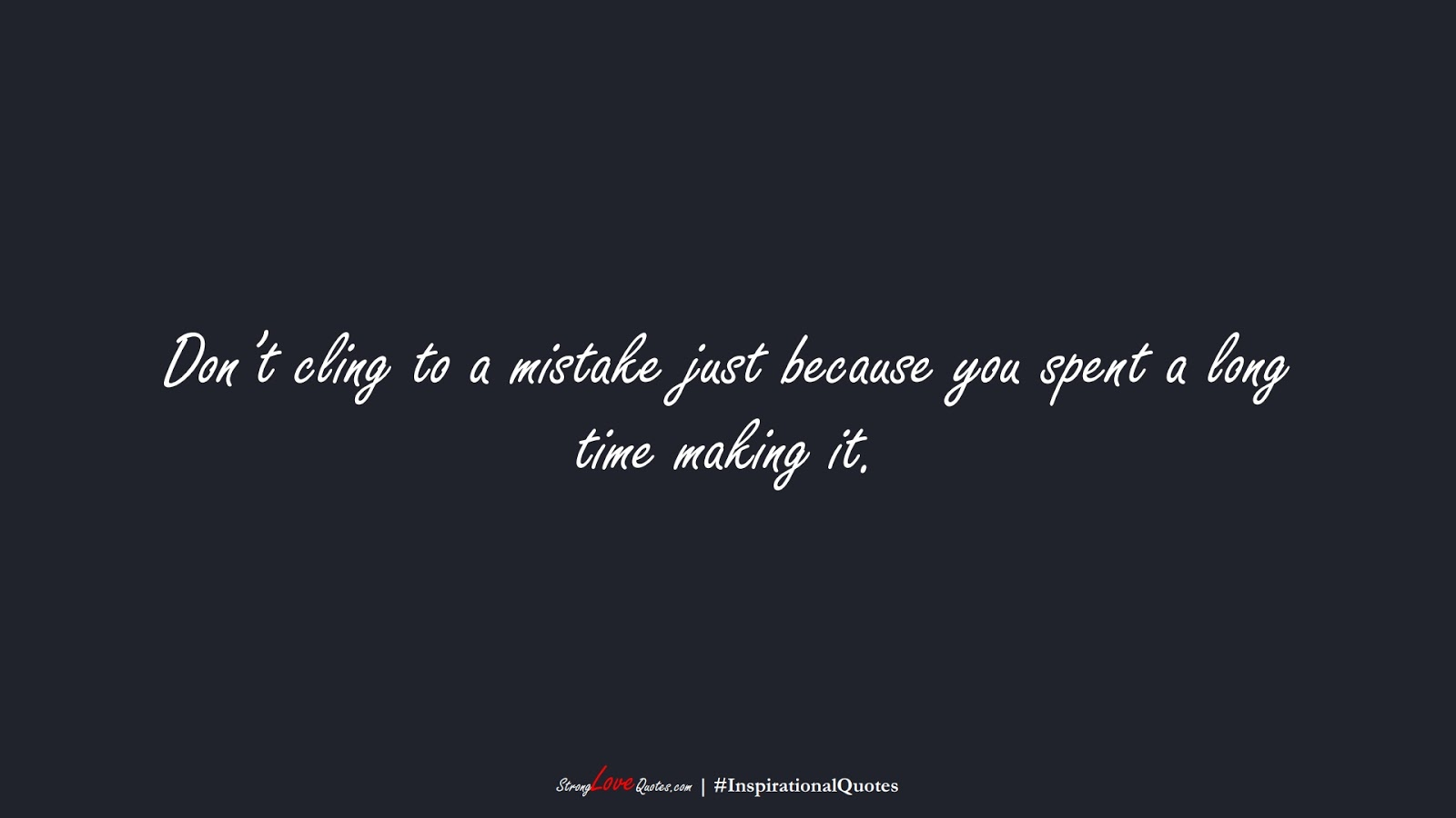 Don't cling to a mistake just because you spent a long time making it.FALSE