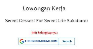Lowongan Kerja Sweet Dessert For Sweet Life Sukabumi 2021