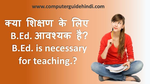 क्या शिक्षण के लिए  B.Ed. आवश्यक है?  B.Ed. is necessary  for teaching.?