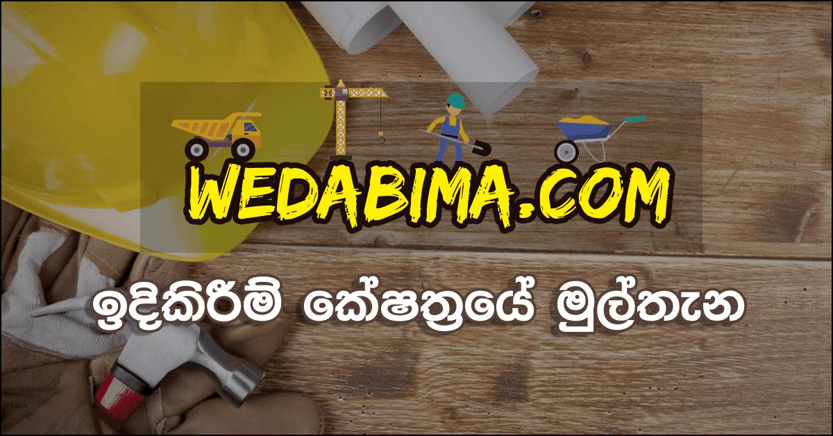 අලුතෙන් ගෙයක් හදන්නද ඉන්නේ ? කඩකාමරයක් හදාගන්න බඩු නැද්ද ? එහෙනම මෙන්න සියළුම ඉදිකිරීම් භාණ්ඩ හා සේවා සහය පහසුවෙන් ලබාගන්න පුළුවන් ඔන්ලයින් වෙබ් අඩවියක් තමයි wedabima.com (වැඩබිම.com) කියන්නේ. මෙම වෙබ් අඩවිය 100% ලාංකීය නිර්මාණයක්. දැනට ඉදිකිරීම් කේෂත්රයේ ඕනෑම භාණ්ඩක් හෝ සේවාවක් පහසුවෙන් සොයා ගන්න පුළුවන් ලංකාව තුල තියෙන එකම වෙබ් අඩවියයි.