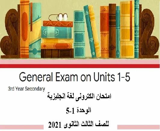 امتحان لغة انجليزية الكترونى الوحدة 1-5 للصف الثالث الثانوى 2021