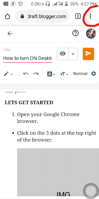 If you have always wanted to browse on your phone in a desktop view then follow this tutorial carefully till the end.  Many people have always wanted to browse some sites in their phones but couldn't because some sites can only be viewed from a computer, or some features can only show up when browsing in a computer.  But there's a way you can browse those sites on your phone, and I will show you now using Google Chrome  But many others browsers can do this too but I will just use Google Chrome, if you want to use it on other browsers but don't know how to turn it on, you can leave a comment or Email Us we will tell you how to do it.  What I'm about to show you is not difficult but I just discovered that many people don't know about it, but they need it that is why I decided to write this post.  LETS GET STARTED  Open your Google Chrome browser. Click on the 3 dots at the top right of the browser.