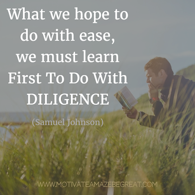 "Featured on 33 Rare Success Quotes In Images To Inspire You: ""What we hope to do with ease, we must learn first to do with diligence."" - Samuel Johnson"