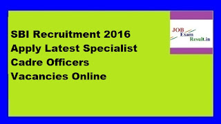 SBI Recruitment 2016 Apply Latest Specialist Cadre Officers Vacancies Online