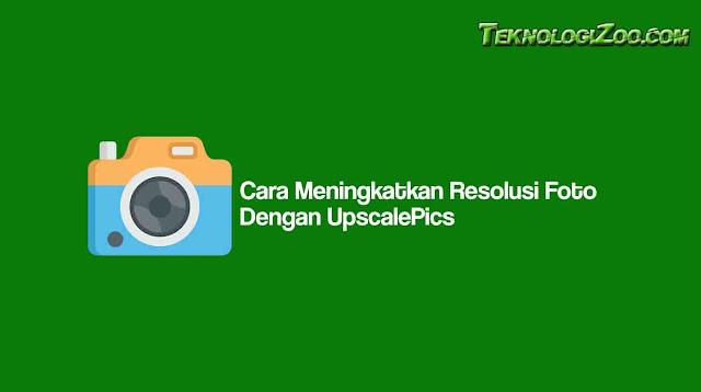Cara Meningkatkan Resolusi Foto Dengan UpscalePics