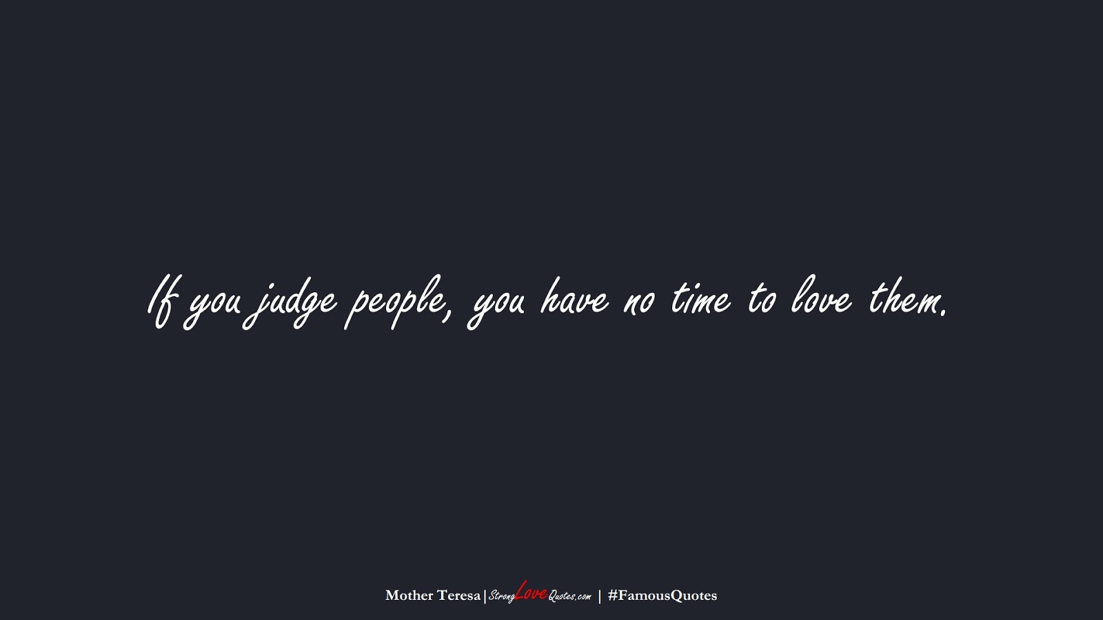 If you judge people, you have no time to love them. (Mother Teresa);  #FamousQuotes