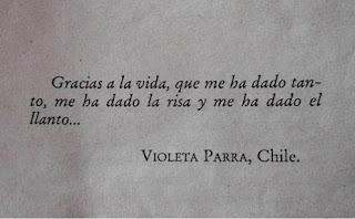 """""""Gracias a la vida que me ha dado tanto, me ha dado la risa y me ha dado el llanto"""" Violeta Parra"""