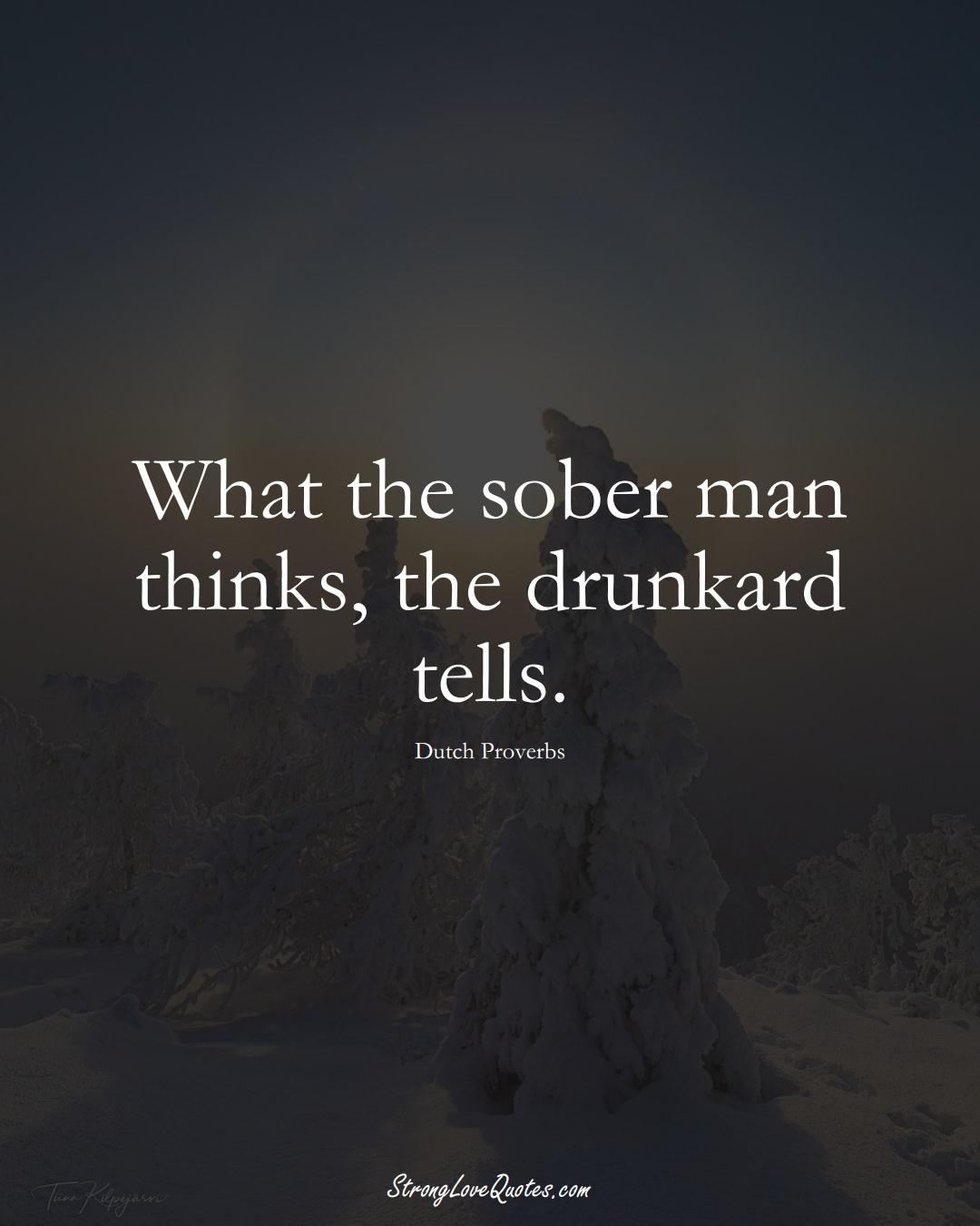 What the sober man thinks, the drunkard tells. (Dutch Sayings);  #EuropeanSayings