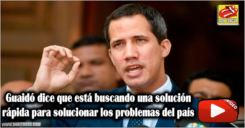 Guaidó dice que está buscando una solución rápida para solucionar los problemas del país