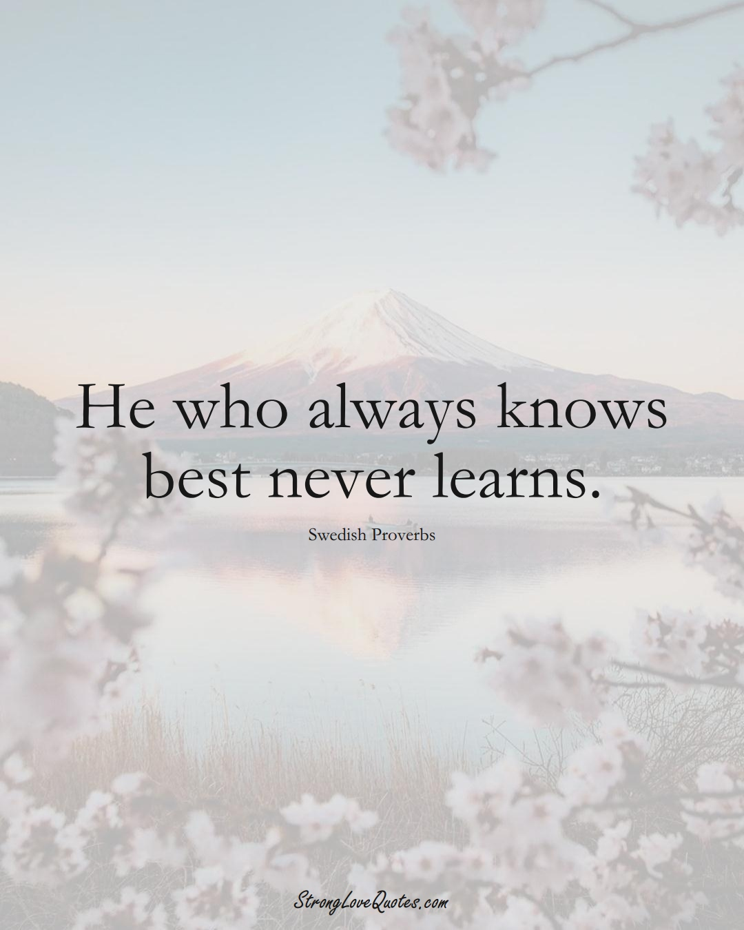 He who always knows best never learns. (Swedish Sayings);  #EuropeanSayings