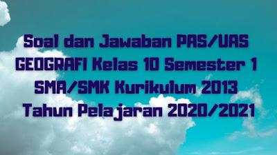 Soal dan Jawaban PAS/UAS GEOGRAFI Kelas 10 Semester 1 SMA/SMK/MA Kurikulum 2013 TP 2020/2021