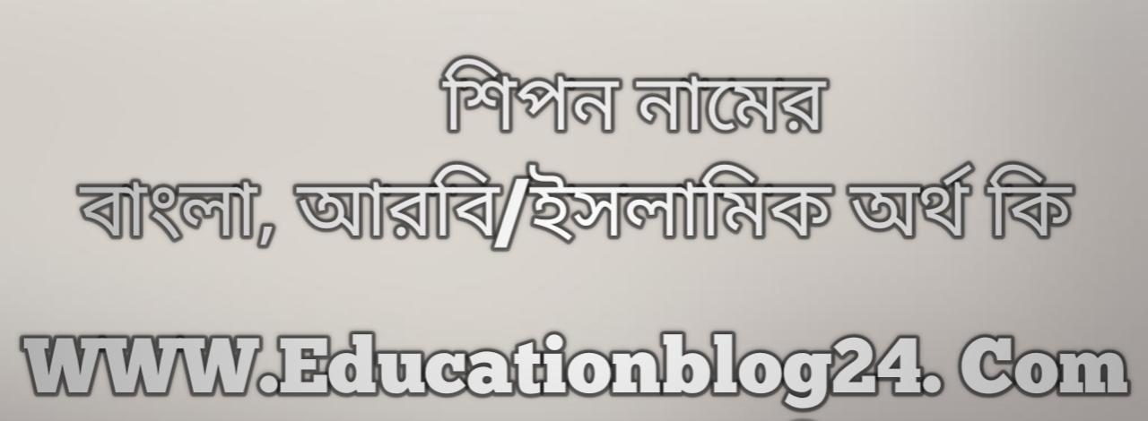 Shipon name meaning in Bengali, শিপন নামের অর্থ কি, শিপন নামের বাংলা অর্থ কি, শিপন নামের ইসলামিক অর্থ কি, শিপন কি ইসলামিক /আরবি নাম