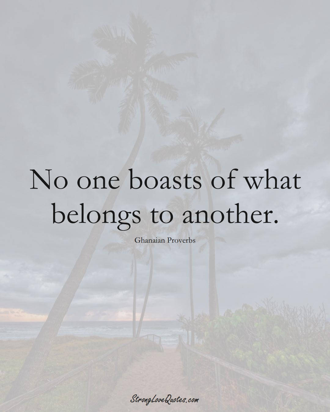 No one boasts of what belongs to another. (Ghanaian Sayings);  #AfricanSayings
