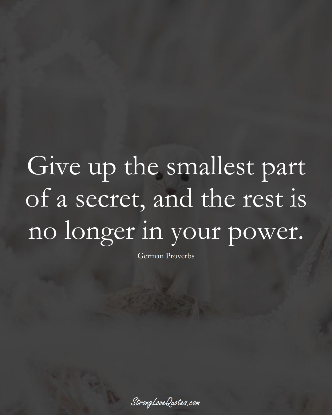 Give up the smallest part of a secret, and the rest is no longer in your power. (German Sayings);  #EuropeanSayings