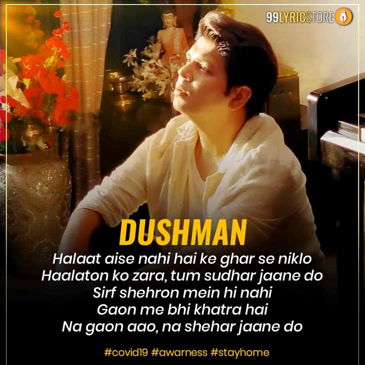 Dushman Lyrics :- Now artist Ankit Tiwari back with a beautiful track Dushman which has given beautiful messege to everyone how we avoiding from this global pandemic virus Covid 19 virus. Ankit Tiwari called Dushman to Covid 19 virus that's why he titled this song Dushman. This song sung and composed by Ankit Tiwari while this beautiful track Dushman lyrics has penned by Prince Dubey. Video of this song has given by Pallavi Tiwari. This song is presented by Ankit Tiwari official label.