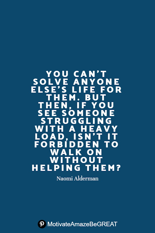 "Inspirational Quotes About Life And Struggles: ""You can't solve anyone else's life for them. But then, if you see someone struggling with a heavy load, isn't it forbidden to walk on without helping them?"" - Naomi Alderman"