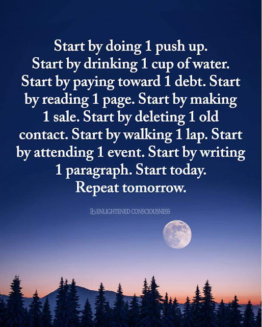 Start by doing 1 push up. Start by drinking 1 cup of water. Start by paying toward 1 debt. Start by reading 1 page. Start by making 1 sale. Start by deleting 1 old contact. Start by walking 1 lap. Start by attending 1 event. Start by writing 1 paragraph. Start today. Repeat tomorrow.